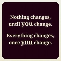 Nothing changes, until YOU  change. Everything changes, once YOU change.