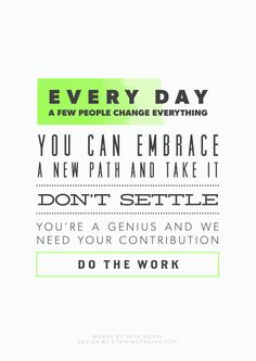 Every day, a few people change everything! You can embrace a new path and take it. Don't settle. You're a genius and we need your contribution. Do the work!