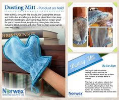 Norwex Dusting Mitt with BacLock* Available in ~ Blue ~ Green and a Kids' size • Saves money: no need to buy furniture polish or cleaning chemicals. • Use dry for dusting or slightly moistened for general cleaning. • Removes not only dust, but the greasy, grimy  fingerprints that attract dust, too. • Higher pile microfibers create a powerful static charge to attract and hold more dust and dirt.  (We are looking for the owner to provide attribution.)