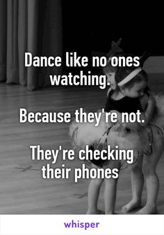 Dance like no ones watching.   Because they're not.  They're checking their…