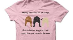 Money cannot buy everything.   Is this the shirt for you?   Get it here --> http://www.sunfrogshirts.com/Pets/Wiggle-Butt-Guys-LightPink.html?9823 …