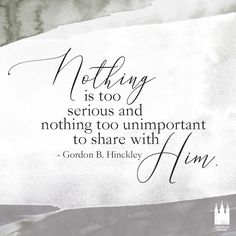 """Nothing is too serious and nothing too unimportant to share with Him."" - Gordon B. Lds Quotes, Religious Quotes, Uplifting Quotes, Quotable Quotes, Great Quotes, Quotes To Live By, Inspirational Quotes, Spiritual Thoughts, Spiritual Quotes"