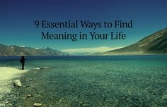 9 Essential Ways to Find Meaning in Your Life