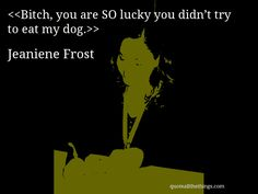 Bitch, you are SO lucky you didn't try to eat my dog. Jeaniene Frost, Quotations, Eat, Memes, Quotes, Books, Poster, Libros, Meme