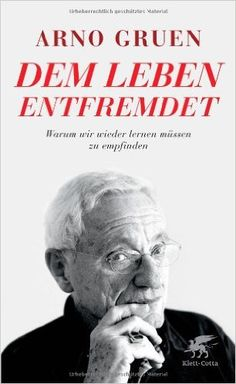 Dem Leben entfremdet: Warum wir wieder lernen müssen zu empfinden: Amazon.de: Arno Gruen: Bücher