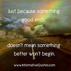 Just because something ends doesn't mean it's the end, new chapters are waiting to be explored, new lessons to be learned not repeated.