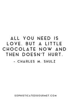 """All you need is love. But a little chocolate now and then doesn't hurt."" - Charles M. Shulz"