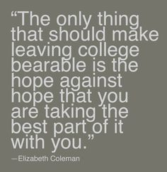 """""""The only thing that should make leaving college bearable is the hope against hope that you are taking the best part of it with you."""" -President Liz Coleman"""