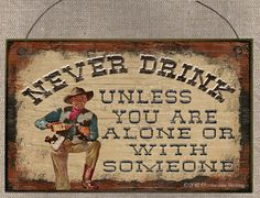 COWBOY Never Drink Unless You Are Alone Or With Someone Western Decor Wall SIGN Plaque, $6.95