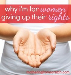 i'm for women giving up their rights. Why? Because I want women to find TRUE freedom. This post gives an important message that our daughters -- and all women -- need to hear. www.motheringfromscratch.com