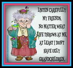 Listen carefully my friends, no matter what life throws at me at least I don't have ugly grandchildren.