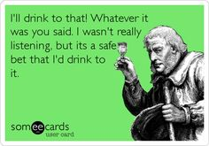 I'll drink to that! Whatever it was you said. I wasn't really listening, but its a safe bet that I'd drink to it.