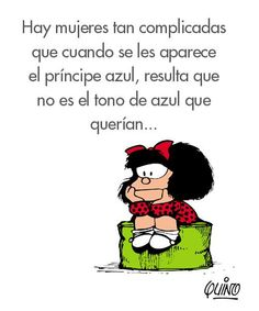 There is a lot complicated women, when when they appear the Blue Prince, is not the tone of blue that wanted. Mafalda Quotes, Me Quotes, Funny Quotes, Funny Phrases, Funny Signs, More Than Words, Spanish Quotes, True Stories, Wise Words