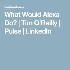 What Would Alexa Do? | Tim O'Reilly | Pulse | LinkedIn