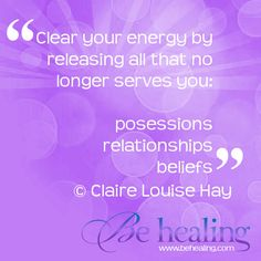 """""""Clear your energy by releasing all that no longer serves you:  posessions  relationships  beliefs""""    © Claire Louise Hay  www.BeHealing.com"""