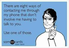 I Hate talking on the phone! Other people just don't seem to get it. Call me and I will ignore it. Text me, email me, send me a note by carrier pigeon! I don't care so long as I don't have to actually talk on the phone!
