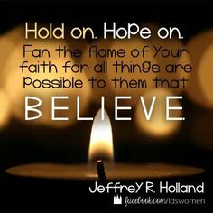 Hold on. Hope on. Fan the flame of your faith for all the things are possible to them that believe. #lds #quote Jeffrey R Holland