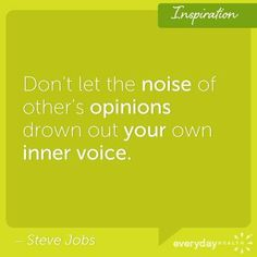 """Don't let the noise of other's opinions drown out your own inner voice."" (Steve Jobs)"