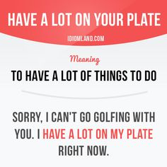 """Have a lot on your plate"" means ""to have a lot of things to do"". Example: Sorry, I can't go golfing with you. I have a lot on my plate right now. Get our apps for learning English: learzing.com"