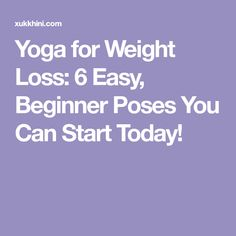 Yoga for Weight Loss: 6 Easy, Beginner Poses You Can Start Today!
