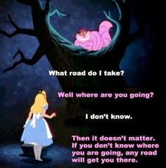 What road do I take.the Cheshire Cat.Alice in wonderland Great Quotes, Quotes To Live By, Inspirational Quotes, Motivational Quotes, Francisco Javier Rodriguez, Movie Quotes, Life Quotes, Fml Quotes, Fiction Quotes