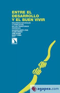 Entre el desarrollo y el buen vivir : recursos naturales y conflictos en los territorios indígenas / Salvador Martí i Puig...[et al.] Madrid : Los Libros de la Catarata, D.L.2013 ISBN 9788483198520