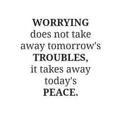 Matthew6:34 So do not worry about tomorrow; for tomorrow will care for itself. Each day has enough trouble of its own.