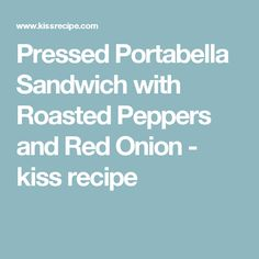 Pressed Portabella Sandwich with Roasted Peppers and Red Onion - kiss recipe
