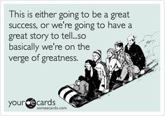 Funny College Ecard: This is either going to be a great success, or we're going to have a great story to tell...so basically we're on the verge of greatness. #greatness #quotes #greatstory