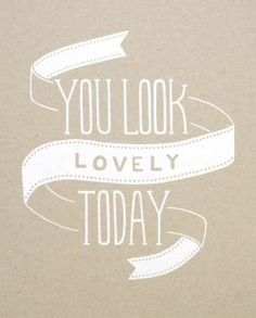 You look lovely today!