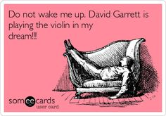 Do not wake me up. David Garrett is playing the violin in my dream!!!