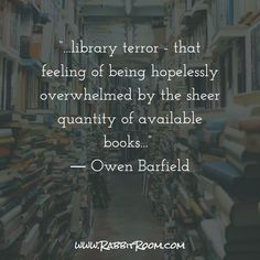 """...library terror - that feeling of being hopelessly overwhelmed by the sheer quantity of available books..."" ― Owen Barfield"