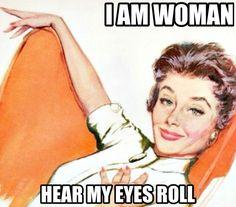 I am woman, hear my eyes roll.