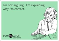 Funny Encouragement Ecard: I'm not arguing. I'm explaining why I'm correct.