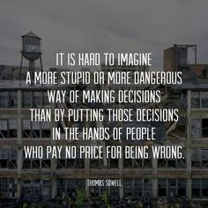 """It is hard to imagine a more stupid or more dangerous way of making decisions than by putting those decisions in the hands of people who pay no price for being wrong."" ~ Thomas Sowell  Yet liberals do it all the time..."