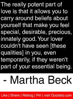 The really potent part of love is that it allows you to carry around beliefs about yourself that make you feel special, desirable, precious, innately good. Your lover couldn't have seen [these qualities] in you, even temporarily, if they weren't part of your essential being. - Martha Beck #quotes #quotations