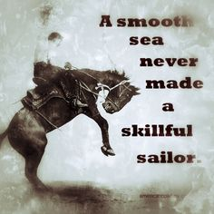 A smooth sea never made a skillful sailor, and smooth rides never made a skillful cowboy. #MotivationMonday