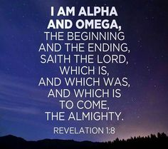 Revelation 1:8  I AM ALPHA & OMEGA, THE BEGINNING & THE ENDING, Says THE LORD, WHICH IS,  & WHICH WAS,  & WHICH IS TO COME,  THE ALMIGHTY.
