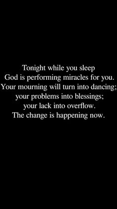Tonight while you sleep God is performing miracles for you! Your mourning will turn into dancing; your problems into blessings; your lack into the overflow. The change is happening now! Spiritual Quotes, Positive Quotes, Motivational Quotes, Inspirational Quotes, Spiritual Encouragement, Faith Quotes, Bible Quotes, Bible Verses, Trust In God Quotes