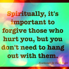 Forgiveness is important, in order for you to stay happy and healthy you must let go of what drags you down.