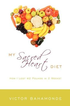 My Sacred Heart Diet: How I Lost 42 Pounds in 2 Weeks!