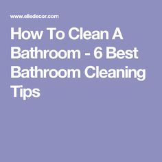 How To Clean A Bathroom - 6 Best Bathroom Cleaning Tips