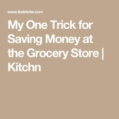 My One Trick for Saving Money at the Grocery Store | Kitchn