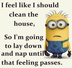 。◕‿◕  I feel like I should clean house, So I'm going to lay down and nap until that feeling passes.