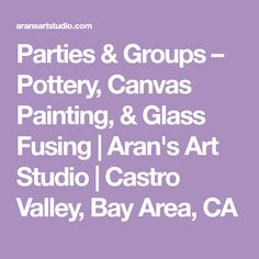 Parties & Groups – Pottery, Canvas Painting, & Glass Fusing | Aran's Art Studio | Castro Valley, Bay Area, CA