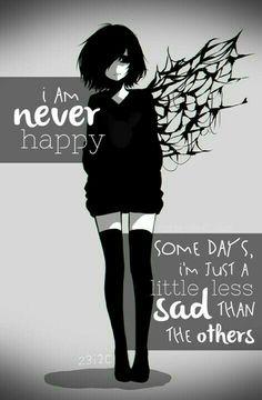 I Am never happy some days, i'm just a little less sad than the others Traduccion: yo nunca soy feliz pero algunos dias estoy menos tristes que los demas!