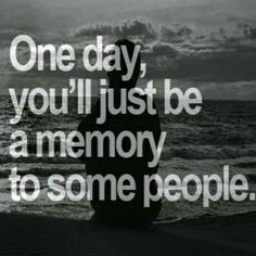 """""""One day you'll just be a memory to some people, do your best to be a good one."""""""