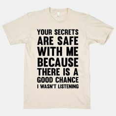 Your Secrets Are Safe With Me Because There Is A Good Chance I Wasn't Listen - Funny Shirt Sayings - Ideas of Funny Shirt Sayings - Your Secrets Are Safe With Me Because There Is A Good Chance I Wasn't Listening Sarcastic Shirts, Funny Shirt Sayings, Funny Tee Shirts, T Shirts With Sayings, Funny Quotes, Shirt Quotes, Men Shirts, Funny Humor, True Quotes