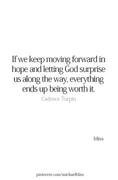 If we keep moving forward in hope and letting God surprise us along the way, everything ends up being worth it. Bible Verses Quotes, Faith Quotes, Me Quotes, Scriptures, Qoutes, Cool Words, Wise Words, God Loves You, God First