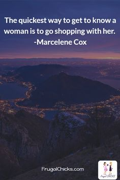 The quickest way to get to know a woman is to go shopping with her. -Marcelene Cox